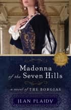 Madonna of the Seven Hills - A Novel of the Borgias ebook by Jean Plaidy