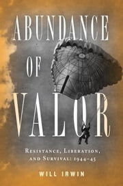 Abundance of Valor - Resistance, Survival, and Liberation: 1944-45 ebook by Will Irwin