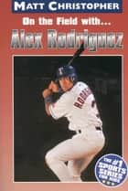 On the field with ... Alex Rodriguez ebook by Matt Christopher