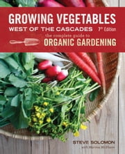 Growing Vegetables West of the Cascades, Updated 6th Edition - The Complete Guide to Organic Gardening ebook by Steve Solomon