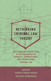 Rethinking Criminal Law Theory - New Canadian Perspectives in the Philosophy of Domestic, Transnational, and International Criminal Law ebook by Francois Tanguay-Renaud,James Stribopoulos