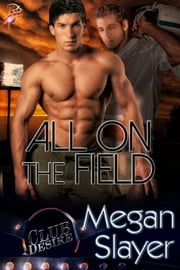 All On the Field - Club Desire Series, Book Three ebook by Megan Slayer