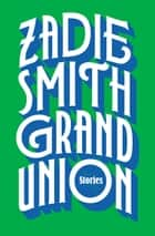 Grand Union - Stories ebook by Zadie Smith