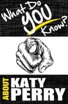 What Do You Know About Katy Perry? - The Unauthorized Trivia Quiz Game Book About Katy Perry Facts ebook by T.K. Parker