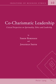Co-Charismatic Leadership - Critical Perspectives on Spirituality, Ethics and Leadership ebook by Simon Robinson,Jonathan Smith
