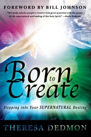 Born to Create: Stepping Into Your Supernatural Destiny ebook by Theresa Dedmon,Bill Johnson