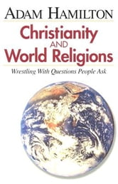Christianity and World Religions - Participant's Book - Wrestling with Questions People Ask ebook by Adam Hamilton