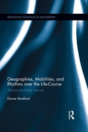Geographies, Mobilities, and Rhythms over the Life-Course - Adventures in the Interval ebook by Elaine Stratford