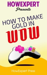 How To Make Gold In WoW: Your Step-By-Step Guide To Making Gold In World Of Warcraft ebook by HowExpert