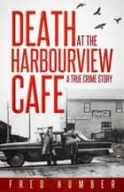 Death at the Harbourview Cafe - A True Crime Story ebook by Fred Humber