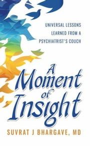 A Moment of Insight eBook by Suvrat J Bhargave, MD