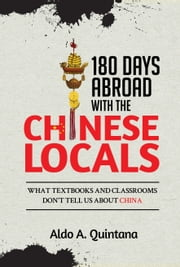 180 Days Abroad with the Chinese Locals: What Textbooks and Classrooms Don't Tell Us About China ebook by Aldo A. Quintana