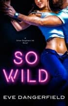 So Wild - Silver Daughters Ink, Book One ebook by Eve Dangerfield
