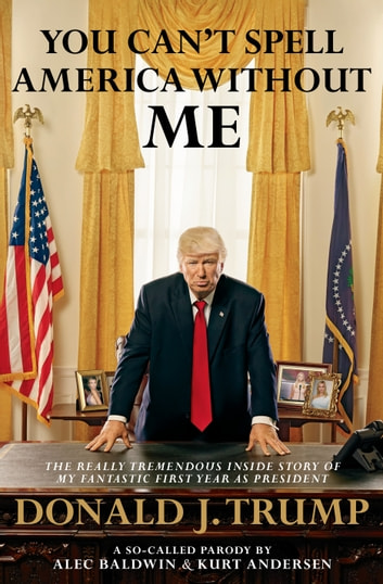 You Can't Spell America Without Me - The Really Tremendous Inside Story of My Fantastic First Year as President Donald J. Trump (A So-Called Parody) eBook by Alec Baldwin,Kurt Andersen