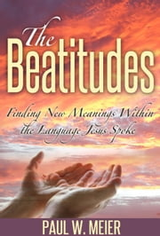The Beatitudes - Finding New Meanings Within the Language Jesus Spoke ebook by Paul W. Meier