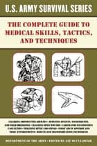 The Complete U.S. Army Survival Guide to Medical Skills, Tactics, and Techniques ebook by Jay McCullough
