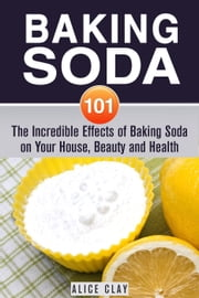 Baking Soda 101: The Incredible Effects of Baking Soda on Your House, Beauty and Health - DIY Hacks ebook by Alice Clay