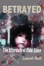 Betrayed: The Aftermath of Child Abuse ebook by Laurel Hall
