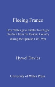 Fleeing Franco: How Wales gave shelter to refugee children from the Basque country during the Spanish Civil War ebook by Davies, Hywel