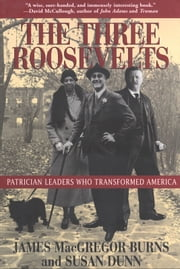 The Three Roosevelts - Patrician Leaders Who Transformed America ebook by James MacGregor Burns,Susan Dunn