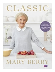 Classic - Delicious, no-fuss recipes from Mary's new BBC series ebook by Mary Berry