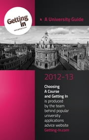 UNIVERSITY GUIDE 2012-2013 - Choosing a Course and Getting In is produced by the team behind popular university applications advice website www.getting-in.com ebook by www.getting-in.com