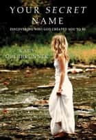 Your Secret Name - Discovering Who God Created You to Be ebook by Kary Oberbrunner