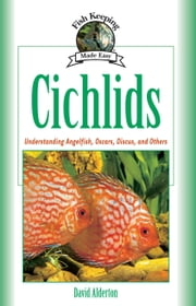 Cichlids - Understanding Angelfish, Oscars, Discus, and Others ebook by David Alderton