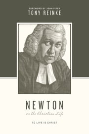Newton on the Christian Life - To Live Is Christ ebook by Tony Reinke,Stephen J. Nichols,Justin Taylor,John Piper