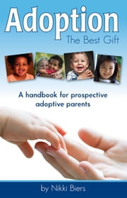 Adoption, The Best Gift: A handbook for prospective adoptive parents ebook by Nikki Biers