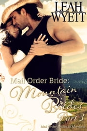 Mail Order Bride: Mountain Brides - Part 3 - Mail Order Brides Of Montana, #3 ebook by Leah Wyett