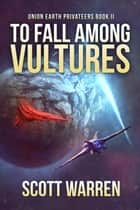 To Fall Among Vultures - Union Earth Privateers ebook by Scott Warren