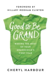 Good to Be Grand - Making the Most of Your Grandchild's First Year ebook by Cheryl Harbour,Hillary Rodham Clinton