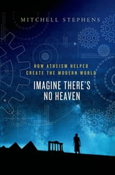 Imagine There's No Heaven - How Atheism Helped Create the Modern World ebook by Mitchell Stephens