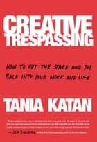 Creative Trespassing - How to Put the Spark and Joy Back into Your Work and Life ebook by Tania Katan