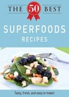 The 50 Best Superfoods Recipes - Tasty, fresh, and easy to make! eBook by Adams Media