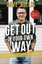 Get Out of Your Own Way - A Skeptic's Guide to Growth and Fulfillment ebook by Dave Hollis