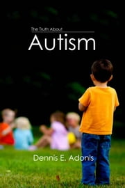 The Truth About Autism ebook by Dennis E. Adonis