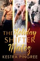 The Holiday Shifter Mates: Complete Series ebook by Kestra Pingree