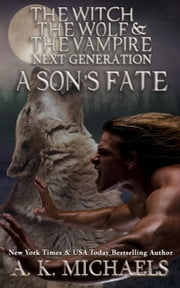 The Witch, The Wolf and The Vampire: Next Generation, A Son's Fate - The Witch, The Wolf and The Vampire, #4 ebook by A K Michaels