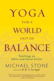 Yoga for a World Out of Balance - Teachings on Ethics and Social Action ebook by Michael Stone,B. K. S. Iyengar