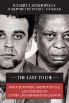 The Last to Die - Ronald Turpin, Arthur Lucas, and the End of Capital Punishment in Canada ebook by Robert J. Hoshowsky, Peter C. Newman