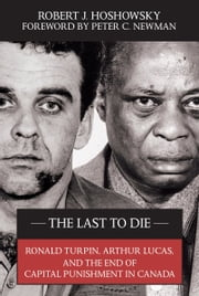 The Last to Die - Ronald Turpin, Arthur Lucas, and the End of Capital Punishment in Canada ebook by Robert J. Hoshowsky,Peter C. Newman