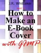 How to Make an E-Book Cover with Gimp PART 1 ebook by J. R. Whittaker