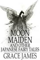 The Moon Maiden - And Other Japanese Fairy Tales 電子書籍 by Grace James