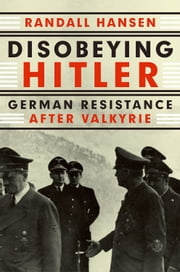 Disobeying Hitler - German Resistance After Valkyrie ebook by Randall Hansen