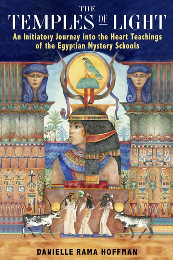 The Temples of Light - An Initiatory Journey into the Heart Teachings of the Egyptian Mystery Schools ebook by Danielle Rama Hoffman