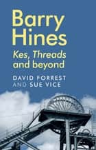 Barry Hines - Kes, Threads and beyond ebook by David Forrest, Sue Vice