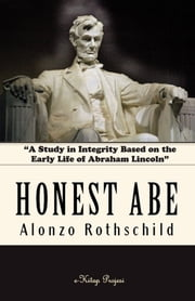 "Honest Abe - ""A Study in Integrity Based on the Early Life of Abraham Lincoln"" ebook by Alonzo Rothschild"