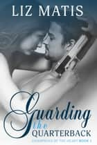 Guarding the Quarterback - A Sexy Sports Romance ebook by Liz Matis